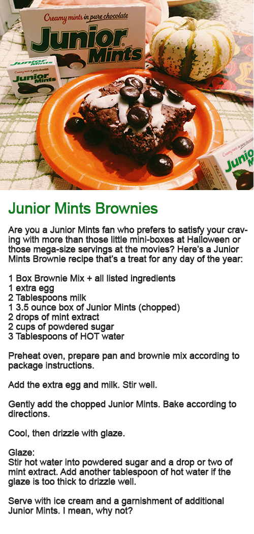 Are you a Junior Mints fan who prefers to satisfy your craving with more than those little mini-boxes at Halloween or those mega-size servings at the movies? Here's a Junior Mints Brownie recipe that's a treat for any day of the year: 1 Box Brownie Mix + all listed ingredients 1 extra egg 2 Tablespoons milk 1 3.5 ounce box of Junior Mints (chopped) 2 drops of mint extract 2 cups of powdered sugar 3 Tablespoons of HOT water Preheat oven, prepare pan and brownie mix according to package instructions. Add the extra egg and milk. Stir well. Gently add the chopped Junior Mints. Bake according to directions. Cool, then drizzle with glaze. Glaze: Stir hot water into powdered sugar and a drop or two of mint extract. Add another tablespoon of hot water if the glaze is too thick to drizzle well. Serve with ice cream and a garnishment of additional Junior Mints. I mean, why not?